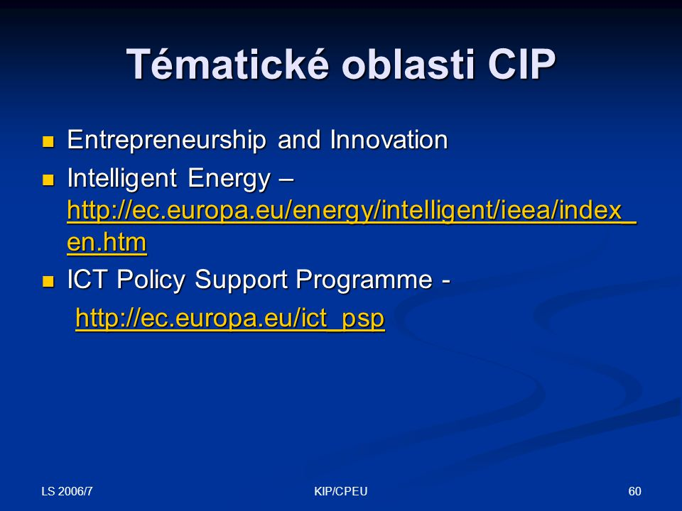 LS 2006/7 60KIP/CPEU Entrepreneurship and Innovation Entrepreneurship and Innovation Intelligent Energy – http://ec.europa.eu/energy/intelligent/ieea/index_ en.htm Intelligent Energy – http://ec.europa.eu/energy/intelligent/ieea/index_ en.htm http://ec.europa.eu/energy/intelligent/ieea/index_ en.htm http://ec.europa.eu/energy/intelligent/ieea/index_ en.htm ICT Policy Support Programme - ICT Policy Support Programme - http://ec.europa.eu/ict_psp Tématické oblasti CIP