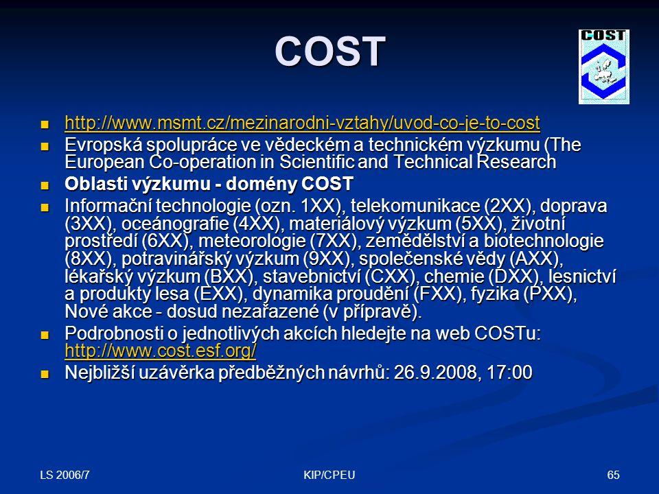LS 2006/7 65KIP/CPEU COST http://www.msmt.cz/mezinarodni-vztahy/uvod-co-je-to-cost http://www.msmt.cz/mezinarodni-vztahy/uvod-co-je-to-cost http://www.msmt.cz/mezinarodni-vztahy/uvod-co-je-to-cost Evropská spolupráce ve vědeckém a technickém výzkumu (The European Co-operation in Scientific and Technical Research Evropská spolupráce ve vědeckém a technickém výzkumu (The European Co-operation in Scientific and Technical Research Oblasti výzkumu - domény COST Oblasti výzkumu - domény COST Informační technologie (ozn.