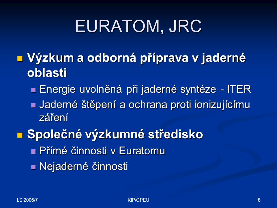 LS 2006/7 8KIP/CPEU EURATOM, JRC Výzkum a odborná příprava v jaderné oblasti Výzkum a odborná příprava v jaderné oblasti Energie uvolněná při jaderné syntéze - ITER Energie uvolněná při jaderné syntéze - ITER Jaderné štěpení a ochrana proti ionizujícímu záření Jaderné štěpení a ochrana proti ionizujícímu záření Společné výzkumné středisko Společné výzkumné středisko Přímé činnosti v Euratomu Přímé činnosti v Euratomu Nejaderné činnosti Nejaderné činnosti