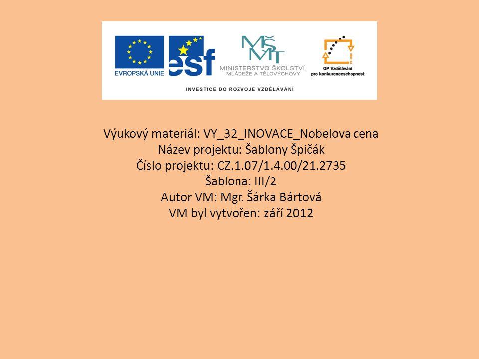 Výukový materiál: VY_32_INOVACE_Nobelova cena Název projektu: Šablony Špičák Číslo projektu: CZ.1.07/1.4.00/21.2735 Šablona: III/2 Autor VM: Mgr.