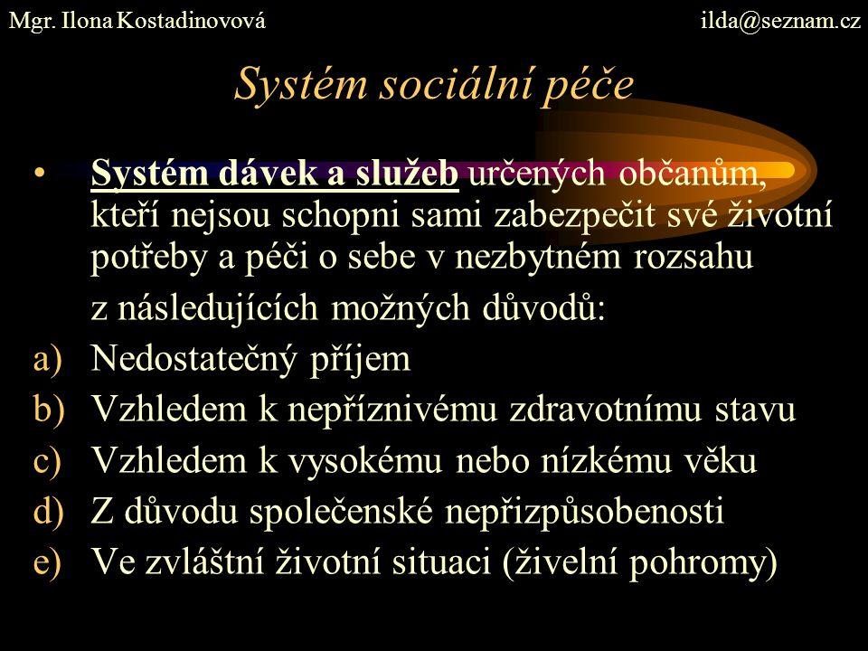 Systém sociální péče Systém dávek a služeb určených občanům, kteří nejsou schopni sami zabezpečit své životní potřeby a péči o sebe v nezbytném rozsahu z následujících možných důvodů: a)Nedostatečný příjem b)Vzhledem k nepříznivému zdravotnímu stavu c)Vzhledem k vysokému nebo nízkému věku d)Z důvodu společenské nepřizpůsobenosti e)Ve zvláštní životní situaci (živelní pohromy) Mgr.