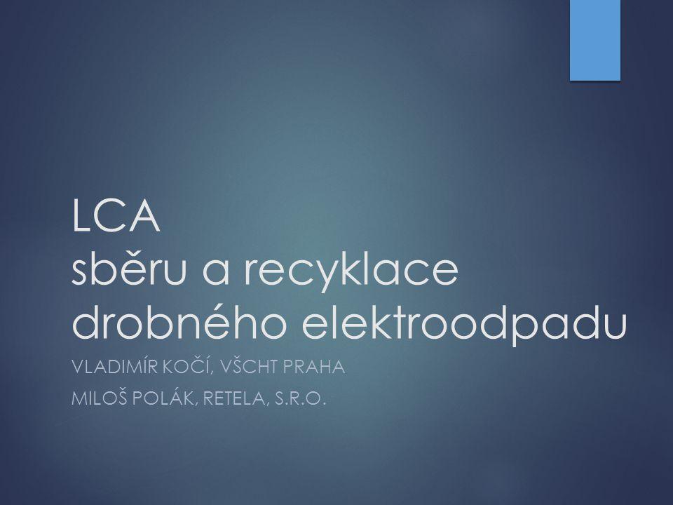 LCA sběru a recyklace drobného elektroodpadu VLADIMÍR KOČÍ, VŠCHT PRAHA MILOŠ POLÁK, RETELA, S.R.O.