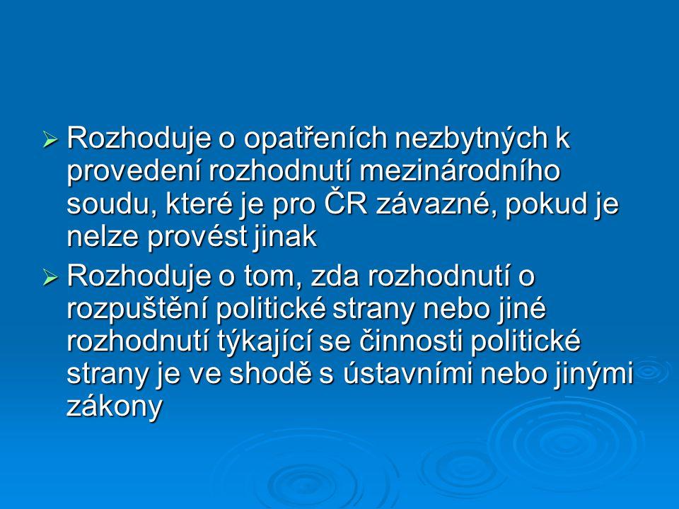  Rozhoduje o opatřeních nezbytných k provedení rozhodnutí mezinárodního soudu, které je pro ČR závazné, pokud je nelze provést jinak  Rozhoduje o tom, zda rozhodnutí o rozpuštění politické strany nebo jiné rozhodnutí týkající se činnosti politické strany je ve shodě s ústavními nebo jinými zákony