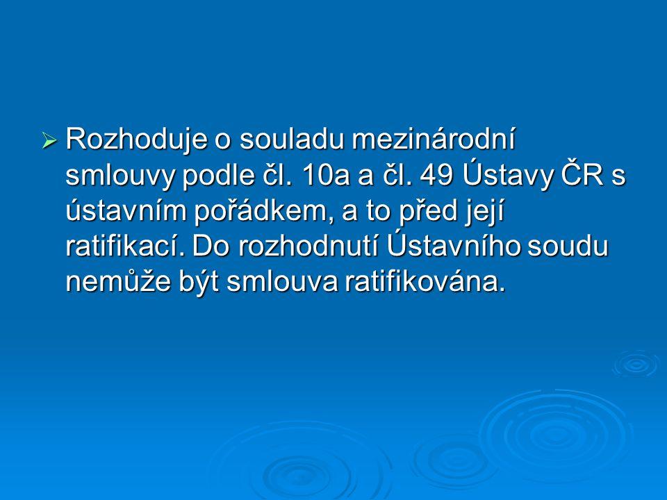  Rozhoduje o souladu mezinárodní smlouvy podle čl. 10a a čl. 49 Ústavy ČR s ústavním pořádkem, a to před její ratifikací. Do rozhodnutí Ústavního sou