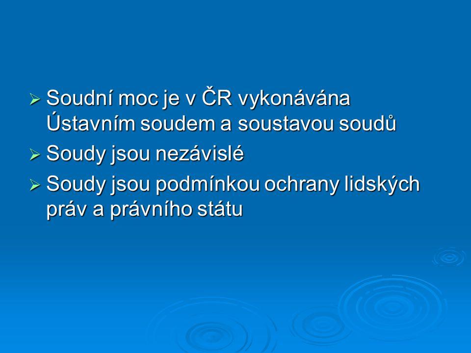  Soudní moc je v ČR vykonávána Ústavním soudem a soustavou soudů  Soudy jsou nezávislé  Soudy jsou podmínkou ochrany lidských práv a právního státu