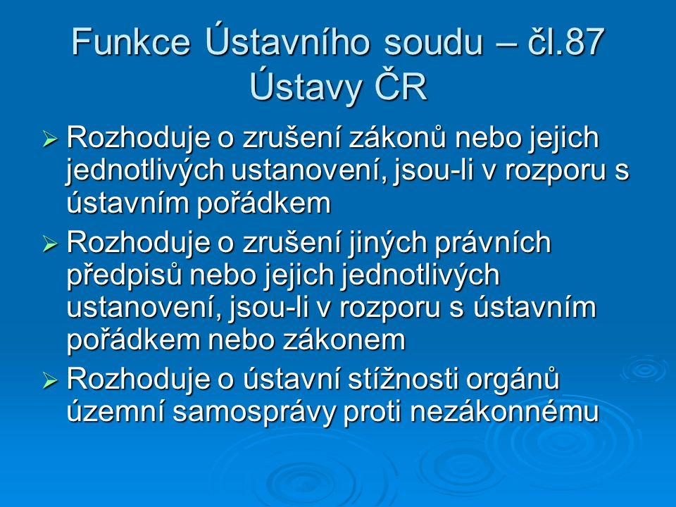 Funkce Ústavního soudu – čl.87 Ústavy ČR  Rozhoduje o zrušení zákonů nebo jejich jednotlivých ustanovení, jsou-li v rozporu s ústavním pořádkem  Rozhoduje o zrušení jiných právních předpisů nebo jejich jednotlivých ustanovení, jsou-li v rozporu s ústavním pořádkem nebo zákonem  Rozhoduje o ústavní stížnosti orgánů územní samosprávy proti nezákonnému