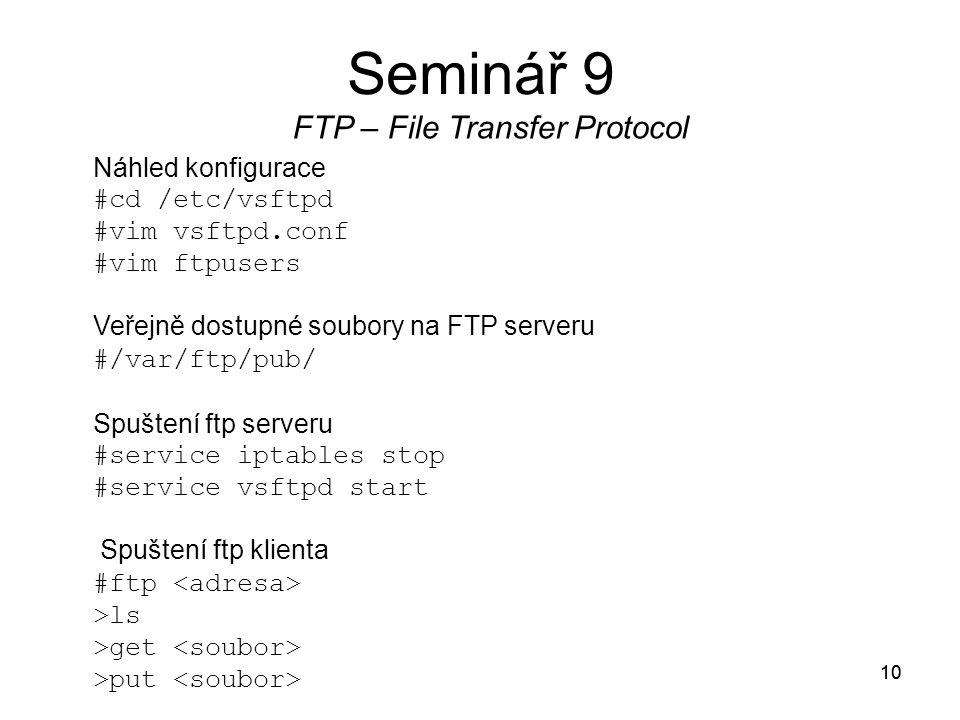 10 Seminář 9 FTP – File Transfer Protocol 10 Náhled konfigurace #cd /etc/vsftpd #vim vsftpd.conf #vim ftpusers Veřejně dostupné soubory na FTP serveru #/var/ftp/pub/ Spuštení ftp serveru #service iptables stop #service vsftpd start Spuštení ftp klienta #ftp >ls >get >put
