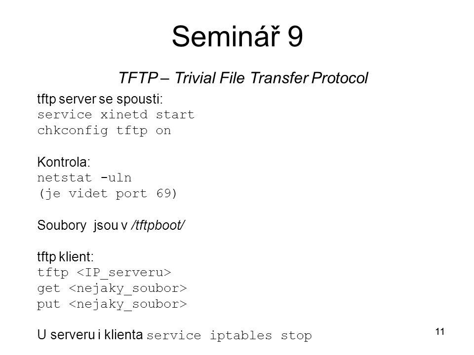 11 Seminář 9 TFTP – Trivial File Transfer Protocol 11 tftp server se spousti: service xinetd start chkconfig tftp on Kontrola: netstat -uln (je videt port 69) Soubory jsou v /tftpboot/ tftp klient: tftp get put U serveru i klienta service iptables stop