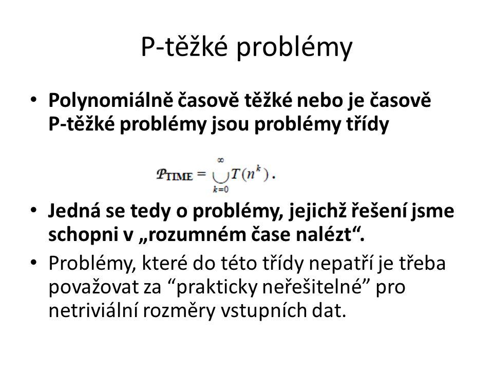 P-těžké problémy Polynomiálně časově těžké nebo je časově P-těžké problémy jsou problémy třídy Jedná se tedy o problémy, jejichž řešení jsme schopni v