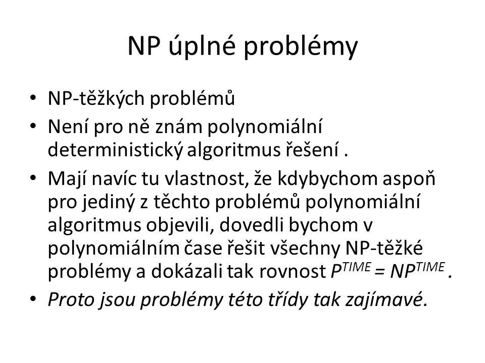 NP úplné problémy NP-těžkých problémů Není pro ně znám polynomiální deterministický algoritmus řešení. Mají navíc tu vlastnost, že kdybychom aspoň pro