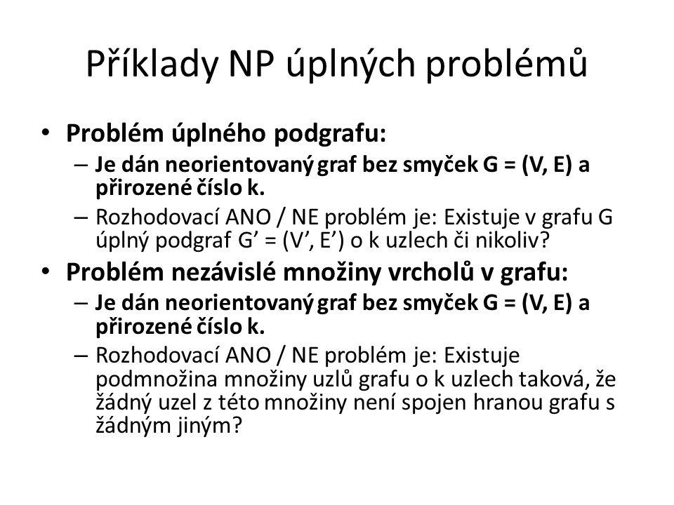 Příklady NP úplných problémů Problém úplného podgrafu: – Je dán neorientovaný graf bez smyček G = (V, E) a přirozené číslo k. – Rozhodovací ANO / NE p