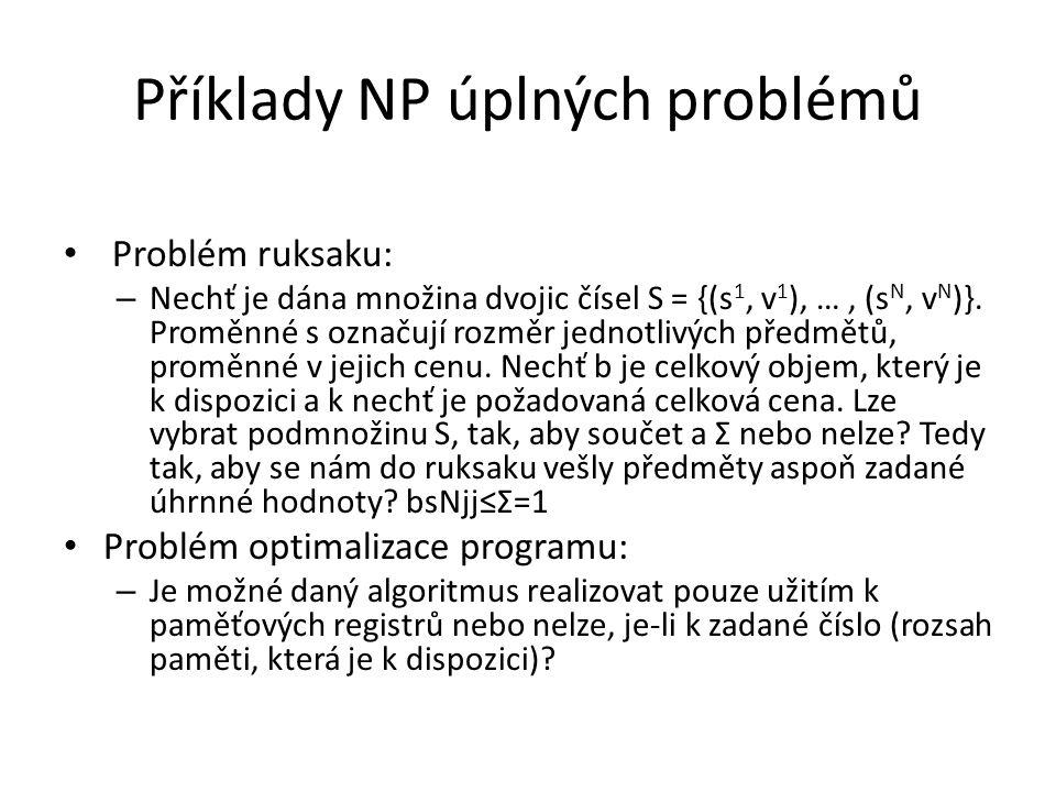 Příklady NP úplných problémů Problém ruksaku: – Nechť je dána množina dvojic čísel S = {(s 1, v 1 ), …, (s N, v N )}. Proměnné s označují rozměr jedno