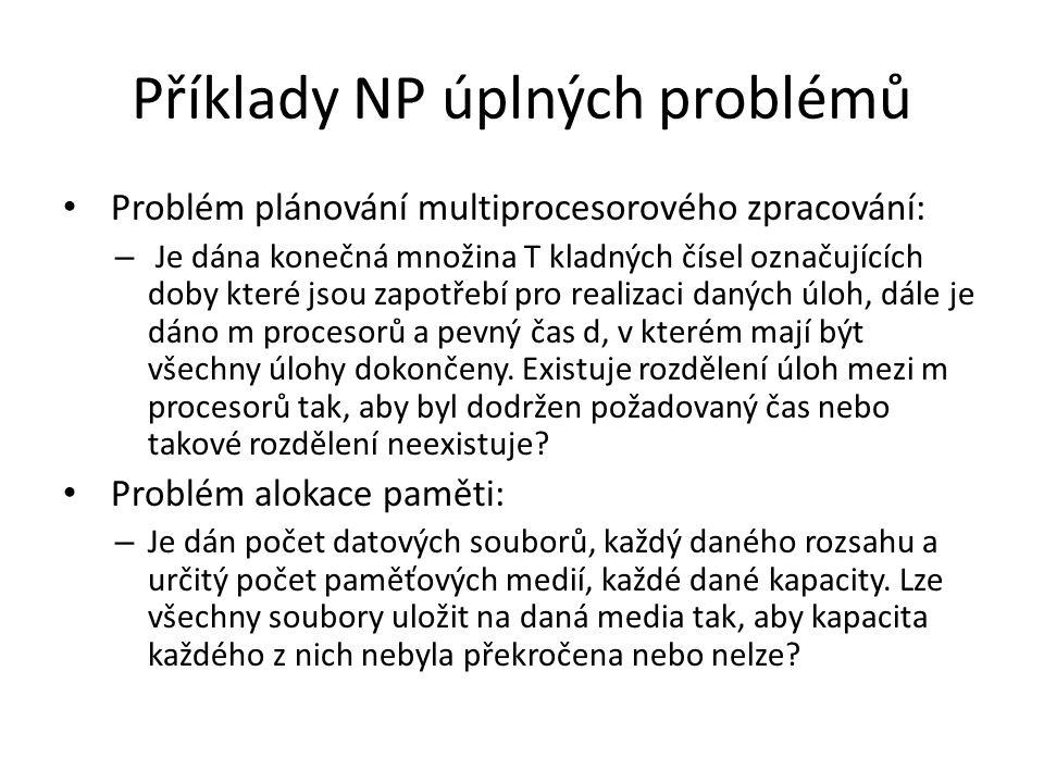 Příklady NP úplných problémů Problém plánování multiprocesorového zpracování: – Je dána konečná množina T kladných čísel označujících doby které jsou