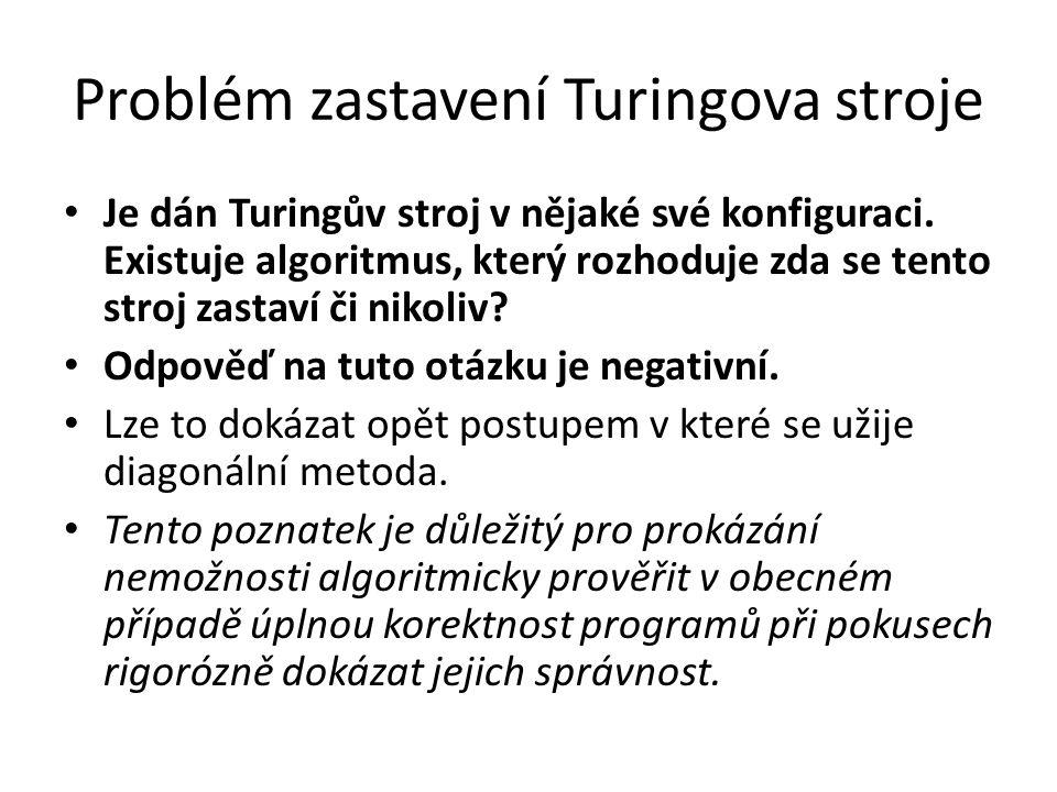 Problém zastavení Turingova stroje Je dán Turingův stroj v nějaké své konfiguraci. Existuje algoritmus, který rozhoduje zda se tento stroj zastaví či