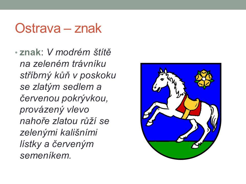 Ostrava – znak znak: V modrém štítě na zeleném trávníku stříbrný kůň v poskoku se zlatým sedlem a červenou pokrývkou, provázený vlevo nahoře zlatou rů