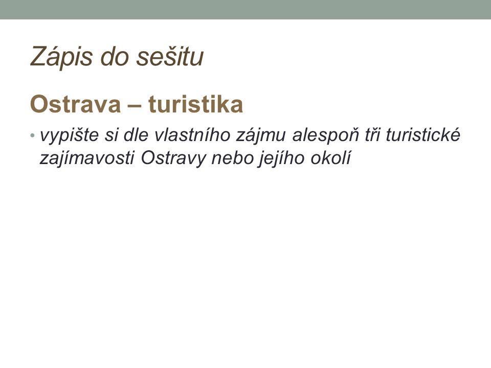 Zápis do sešitu Ostrava – turistika vypište si dle vlastního zájmu alespoň tři turistické zajímavosti Ostravy nebo jejího okolí