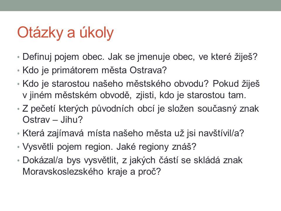 Otázky a úkoly Definuj pojem obec. Jak se jmenuje obec, ve které žiješ? Kdo je primátorem města Ostrava? Kdo je starostou našeho městského obvodu? Pok