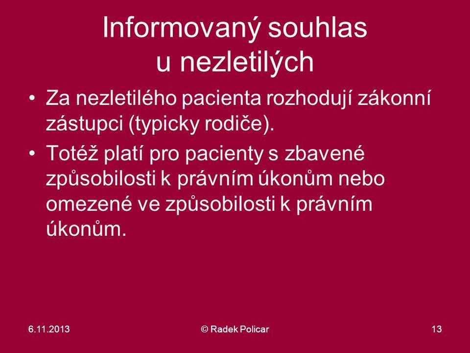6.11.2013© Radek Policar13 Informovaný souhlas u nezletilých Za nezletilého pacienta rozhodují zákonní zástupci (typicky rodiče). Totéž platí pro paci