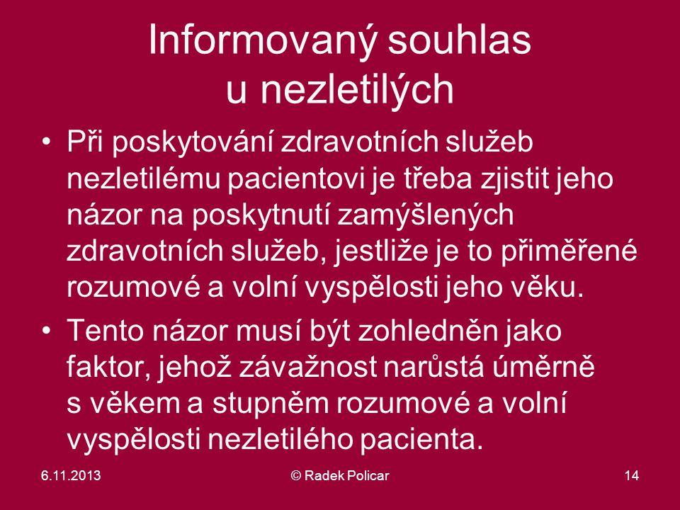 6.11.2013© Radek Policar14 Informovaný souhlas u nezletilých Při poskytování zdravotních služeb nezletilému pacientovi je třeba zjistit jeho názor na