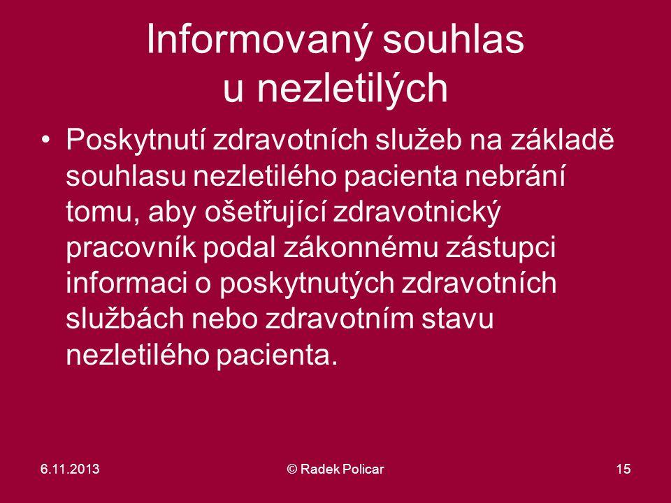 6.11.2013© Radek Policar15 Informovaný souhlas u nezletilých Poskytnutí zdravotních služeb na základě souhlasu nezletilého pacienta nebrání tomu, aby