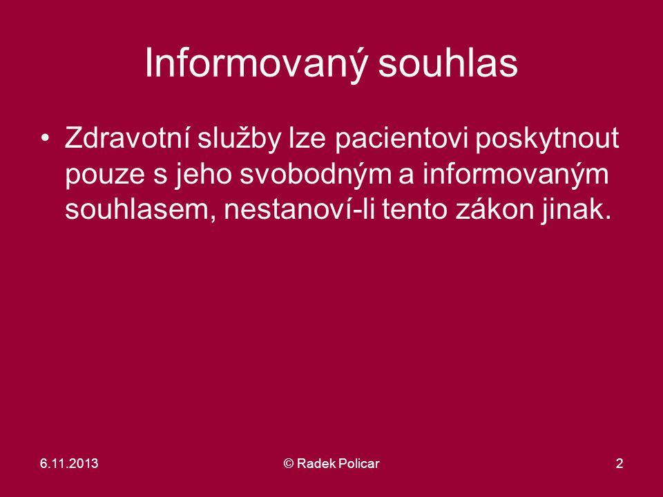 6.11.2013© Radek Policar2 Informovaný souhlas Zdravotní služby lze pacientovi poskytnout pouze s jeho svobodným a informovaným souhlasem, nestanoví-li