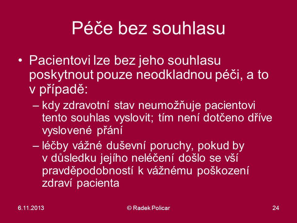 6.11.2013© Radek Policar24 Péče bez souhlasu Pacientovi lze bez jeho souhlasu poskytnout pouze neodkladnou péči, a to v případě: –kdy zdravotní stav n