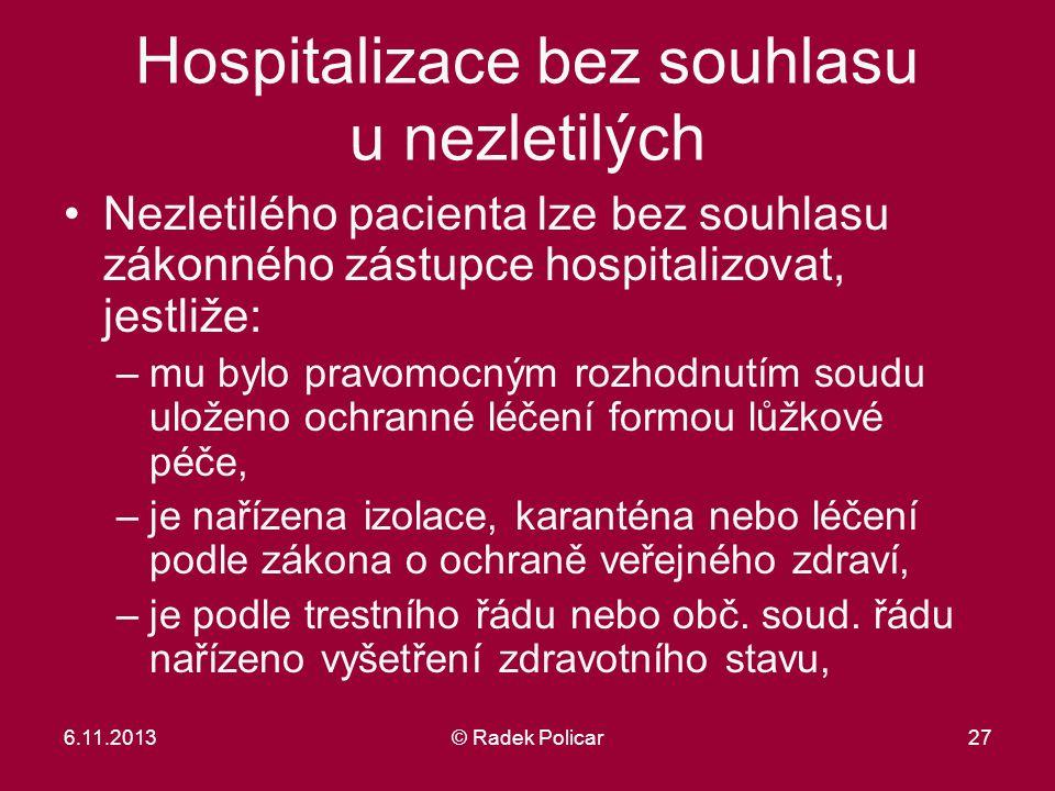6.11.2013© Radek Policar27 Hospitalizace bez souhlasu u nezletilých Nezletilého pacienta lze bez souhlasu zákonného zástupce hospitalizovat, jestliže: