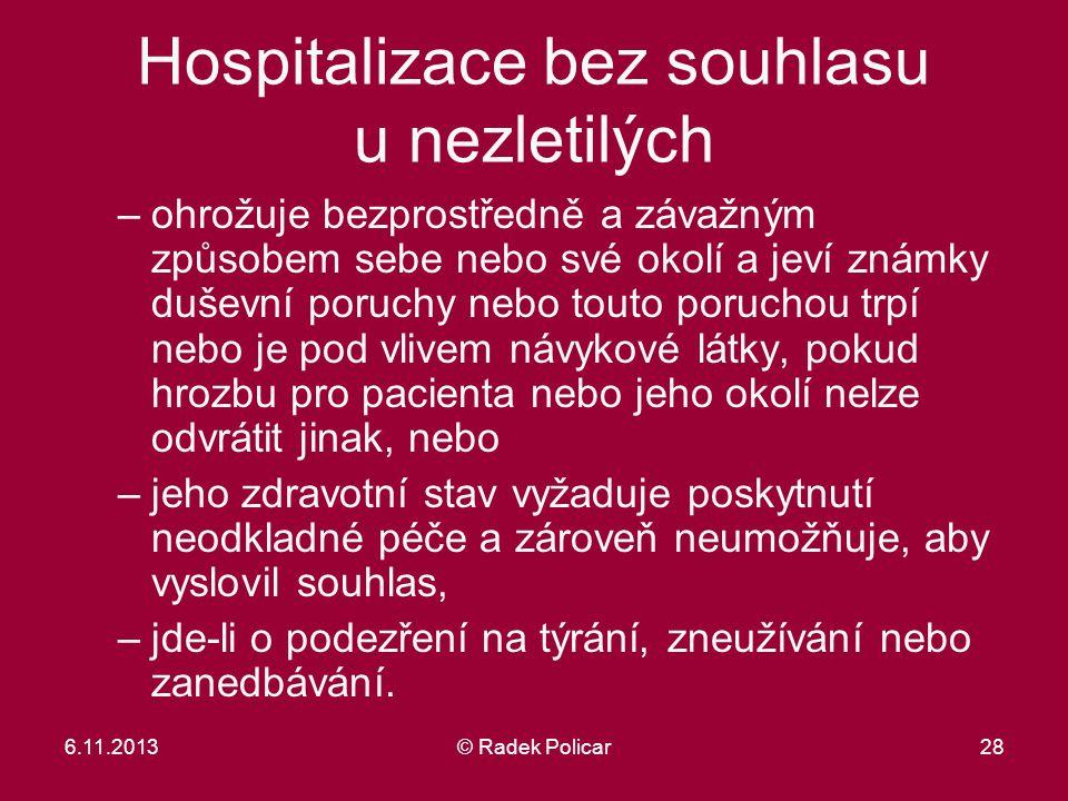 6.11.2013© Radek Policar28 Hospitalizace bez souhlasu u nezletilých –ohrožuje bezprostředně a závažným způsobem sebe nebo své okolí a jeví známky duše