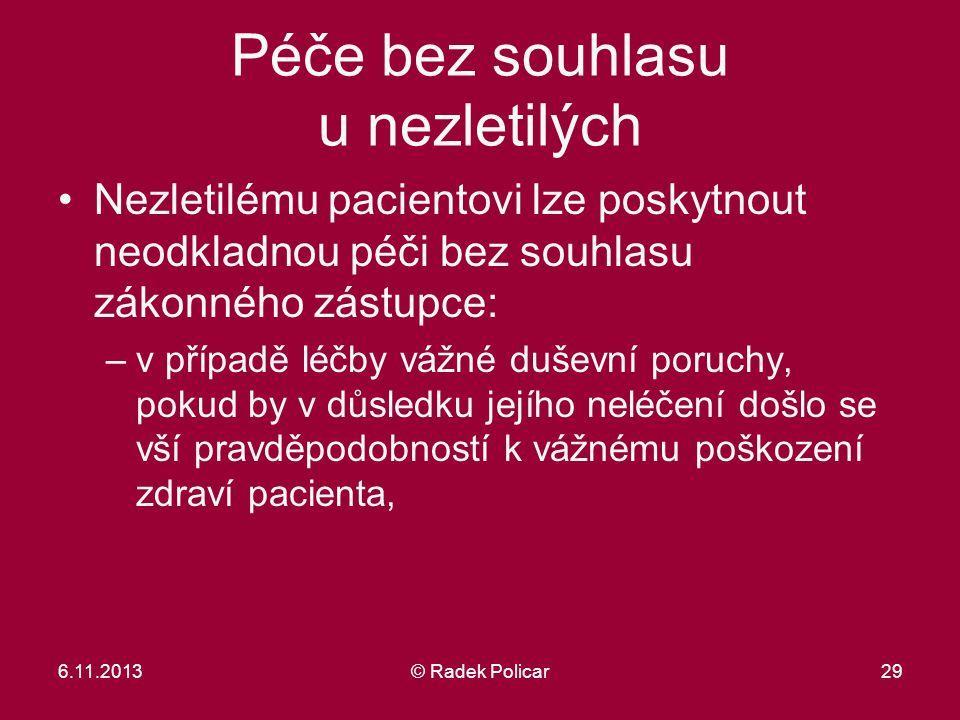 6.11.2013© Radek Policar29 Péče bez souhlasu u nezletilých Nezletilému pacientovi lze poskytnout neodkladnou péči bez souhlasu zákonného zástupce: –v