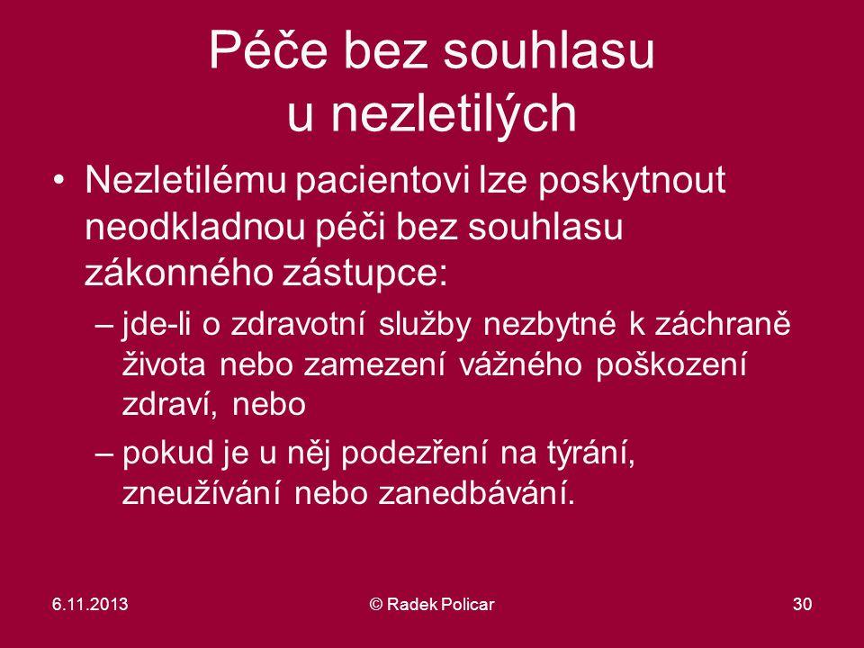 6.11.2013© Radek Policar30 Péče bez souhlasu u nezletilých Nezletilému pacientovi lze poskytnout neodkladnou péči bez souhlasu zákonného zástupce: –jd