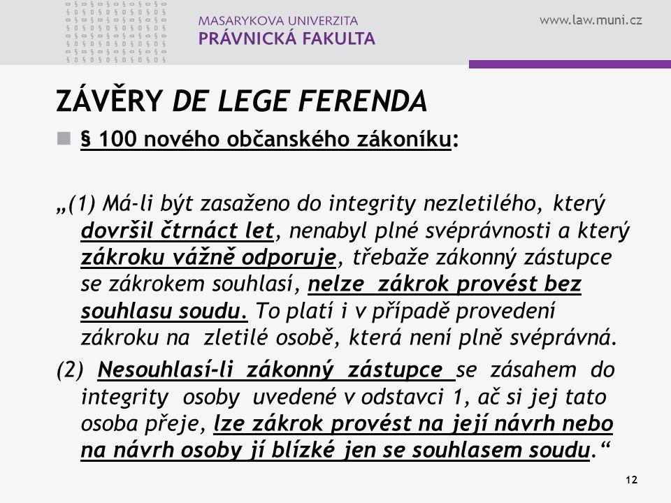 """www.law.muni.cz ZÁVĚRY DE LEGE FERENDA § 100 nového občanského zákoníku: """"(1) Má-li být zasaženo do integrity nezletilého, který dovršil čtrnáct let, nenabyl plné svéprávnosti a který zákroku vážně odporuje, třebaže zákonný zástupce se zákrokem souhlasí, nelze zákrok provést bez souhlasu soudu."""