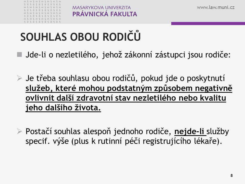 www.law.muni.cz SOUHLAS OBOU RODIČŮ Jde-li o nezletilého, jehož zákonní zástupci jsou rodiče:  Je třeba souhlasu obou rodičů, pokud jde o poskytnutí služeb, které mohou podstatným způsobem negativně ovlivnit další zdravotní stav nezletilého nebo kvalitu jeho dalšího života.
