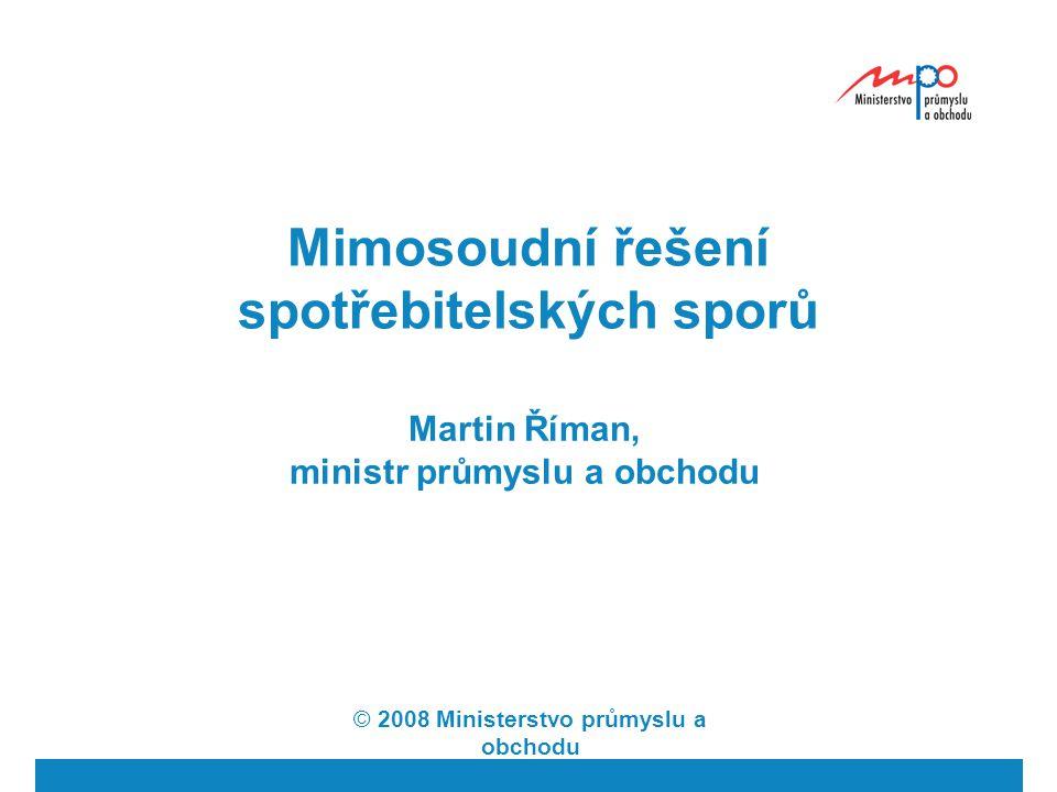 Mimosoudní řešení spotřebitelských sporů Martin Říman, ministr průmyslu a obchodu © 2008 Ministerstvo průmyslu a obchodu
