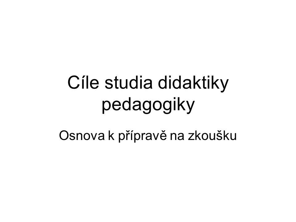 Cíle studia didaktiky pedagogiky Osnova k přípravě na zkoušku