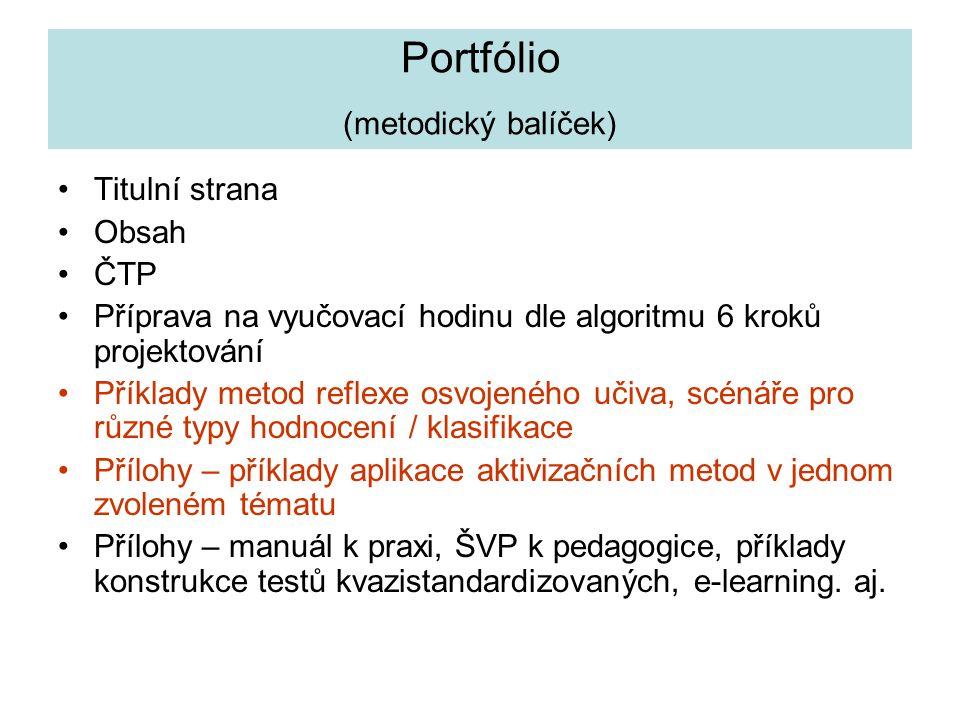 Portfólio (metodický balíček) Titulní strana Obsah ČTP Příprava na vyučovací hodinu dle algoritmu 6 kroků projektování Příklady metod reflexe osvojeného učiva, scénáře pro různé typy hodnocení / klasifikace Přílohy – příklady aplikace aktivizačních metod v jednom zvoleném tématu Přílohy – manuál k praxi, ŠVP k pedagogice, příklady konstrukce testů kvazistandardizovaných, e-learning.