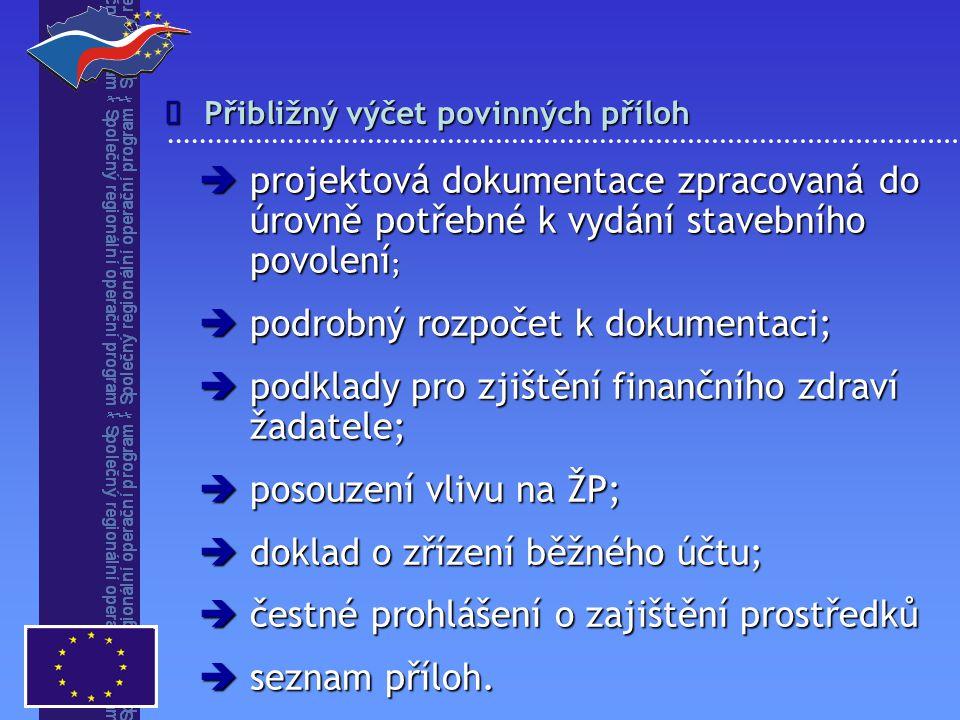 Přibližný výčet povinných příloh   projektová dokumentace zpracovaná do úrovně potřebné k vydání stavebního povolení ;  podrobný rozpočet k dokumentaci;  podklady pro zjištění finančního zdraví žadatele;  posouzení vlivu na ŽP;  doklad o zřízení běžného účtu;  čestné prohlášení o zajištění prostředků  seznam příloh.