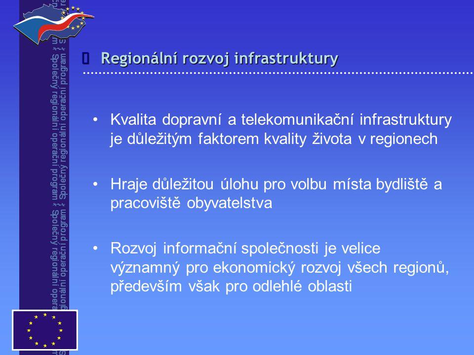 Regionální rozvoj infrastruktury  Kvalita dopravní a telekomunikační infrastruktury je důležitým faktorem kvality života v regionech Hraje důležitou úlohu pro volbu místa bydliště a pracoviště obyvatelstva Rozvoj informační společnosti je velice významný pro ekonomický rozvoj všech regionů, především však pro odlehlé oblasti
