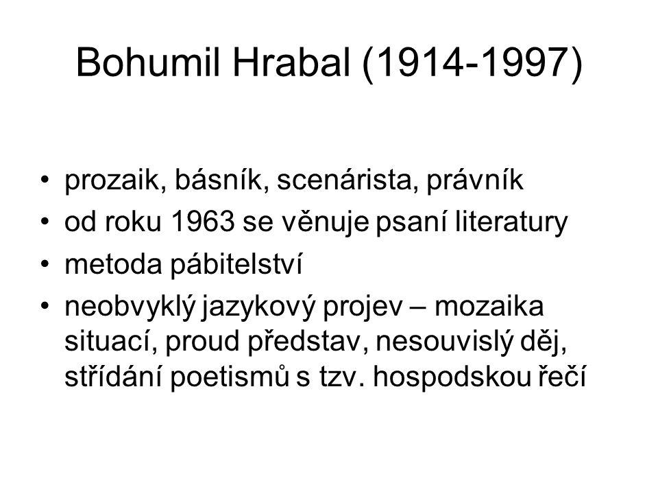Bohumil Hrabal (1914-1997) prozaik, básník, scenárista, právník od roku 1963 se věnuje psaní literatury metoda pábitelství neobvyklý jazykový projev – mozaika situací, proud představ, nesouvislý děj, střídání poetismů s tzv.