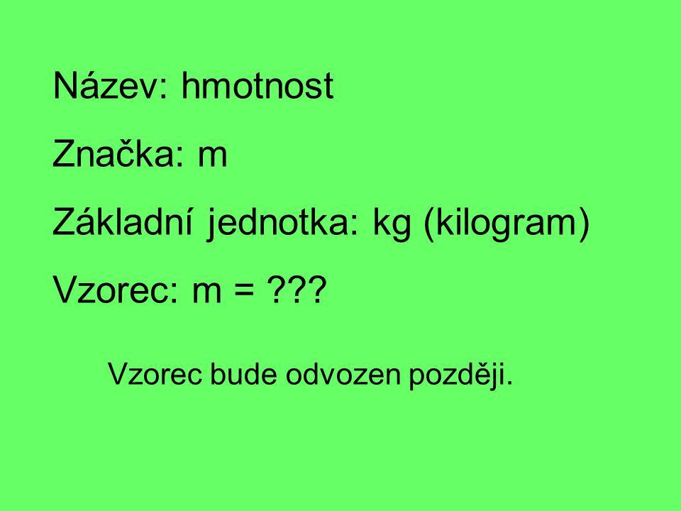 Název: hmotnost Značka: m Základní jednotka: kg (kilogram) Vzorec: m = .