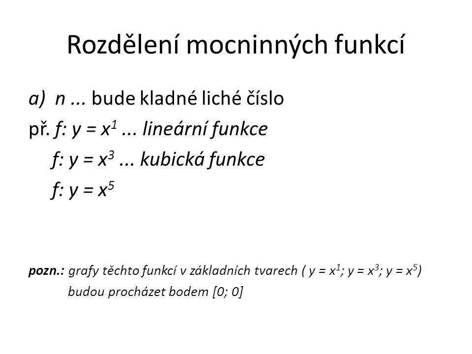 Rozdělení mocninných funkcí a) n... bude kladné liché číslo př. f: y = x 1... lineární funkce f: y = x 3... kubická funkce f: y = x 5 pozn.: grafy těc