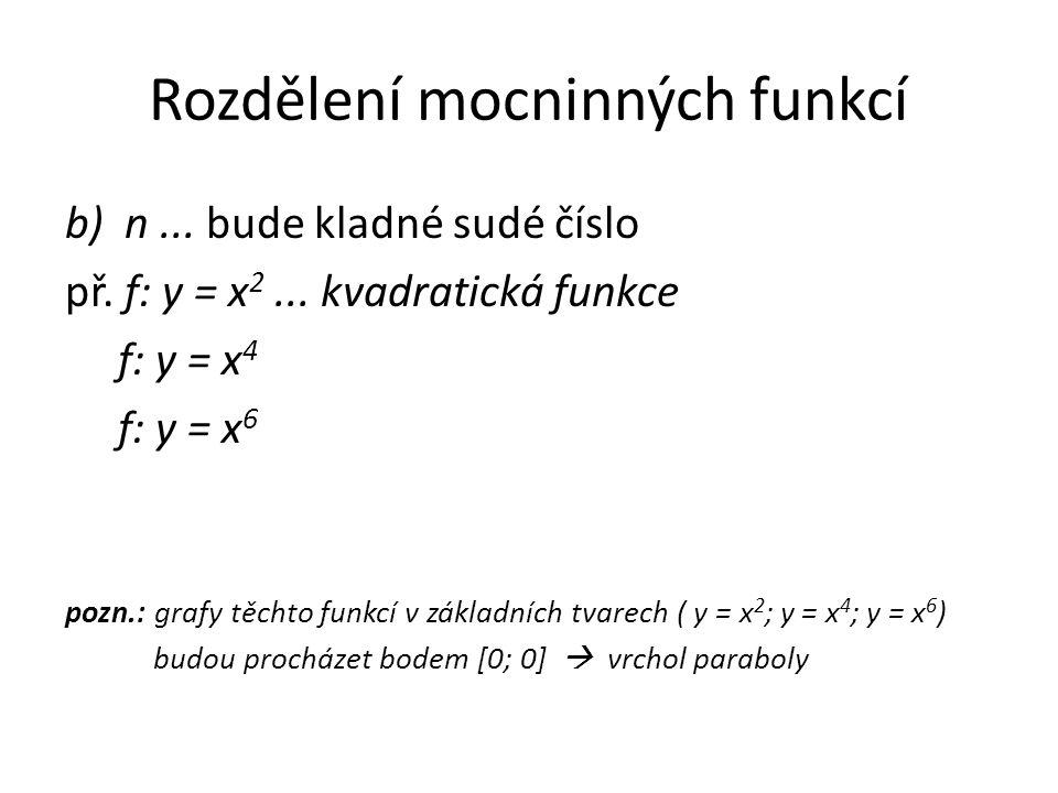 Rozdělení mocninných funkcí b) n... bude kladné sudé číslo př. f: y = x 2... kvadratická funkce f: y = x 4 f: y = x 6 pozn.: grafy těchto funkcí v zák
