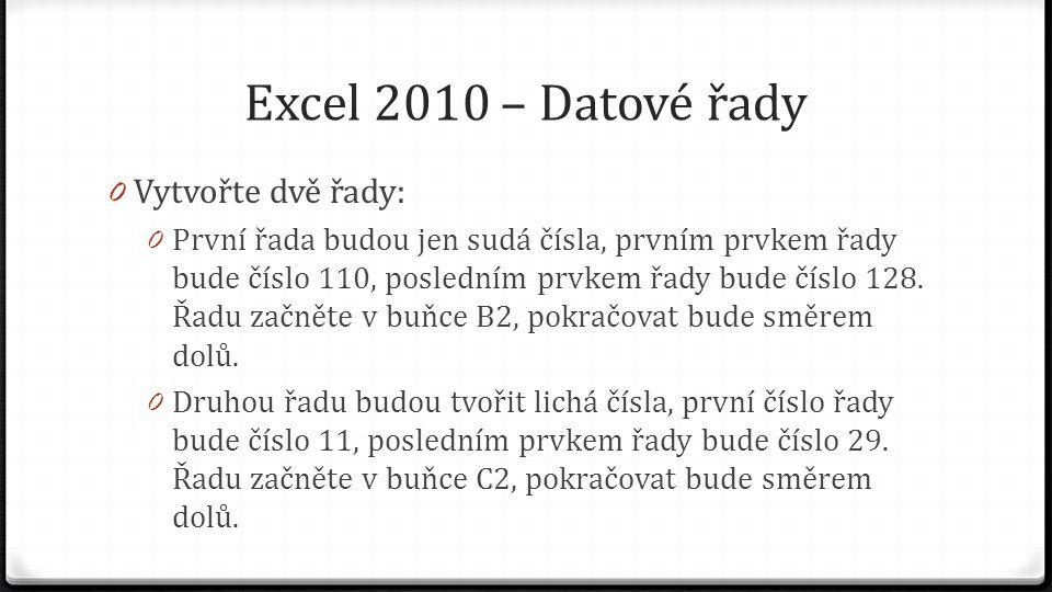 Excel 2010 – Datové řady 0 Vytvořte dvě řady: 0 První řada budou jen sudá čísla, prvním prvkem řady bude číslo 110, posledním prvkem řady bude číslo 128.