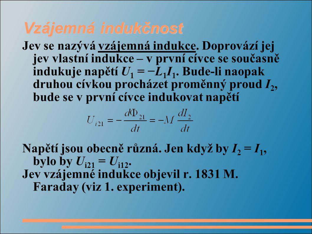 Vzájemná indukčnost Jev se nazývá vzájemná indukce. Doprovází jej jev vlastní indukce – v první cívce se současně indukuje napětí U 1 = −L 1 I 1. Bude