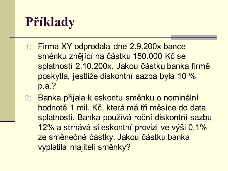 Příklady 1) Firma XY odprodala dne 2.9.200x bance směnku znějící na částku 150.000 Kč se splatností 2.10.200x. Jakou částku banka firmě poskytla, jest