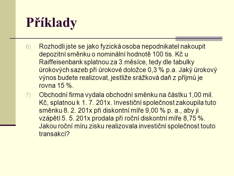 Příklady 6) Rozhodli jste se jako fyzická osoba nepodnikatel nakoupit depozitní směnku o nominální hodnotě 100 tis. Kč u Raiffeisenbank splatnou za 3