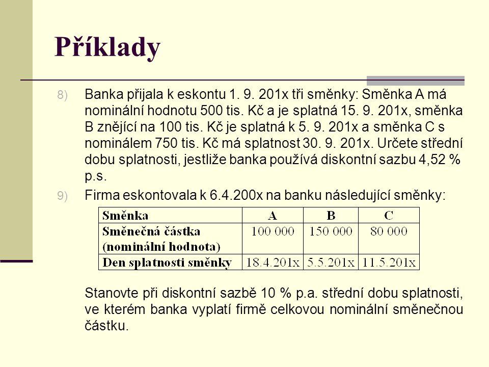 Příklady 8) Banka přijala k eskontu 1. 9. 201x tři směnky: Směnka A má nominální hodnotu 500 tis. Kč a je splatná 15. 9. 201x, směnka B znějící na 100