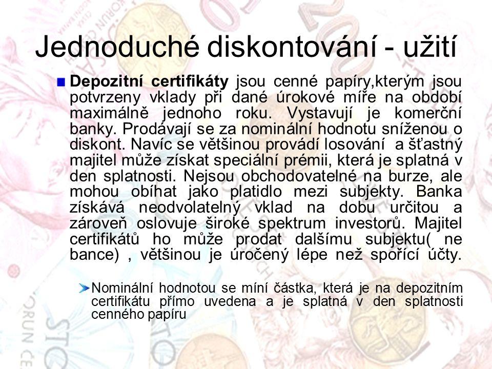 Jednoduché diskontování - užití Depozitní certifikáty jsou cenné papíry,kterým jsou potvrzeny vklady při dané úrokové míře na období maximálně jednoho roku.