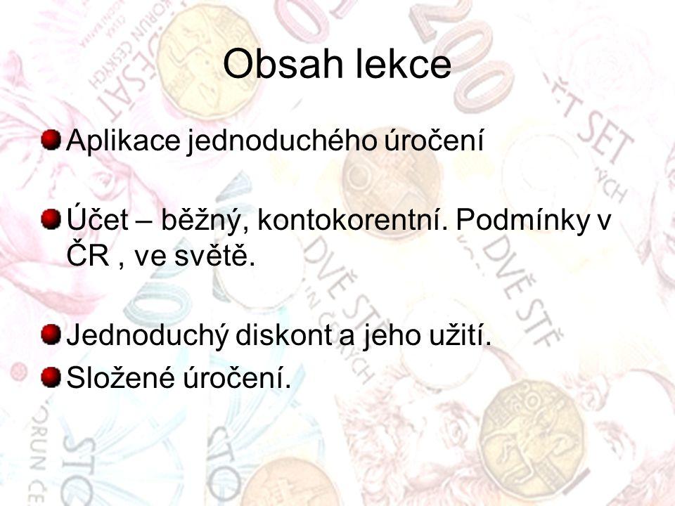 Obsah lekce Aplikace jednoduchého úročení Účet – běžný, kontokorentní. Podmínky v ČR, ve světě. Jednoduchý diskont a jeho užití. Složené úročení.