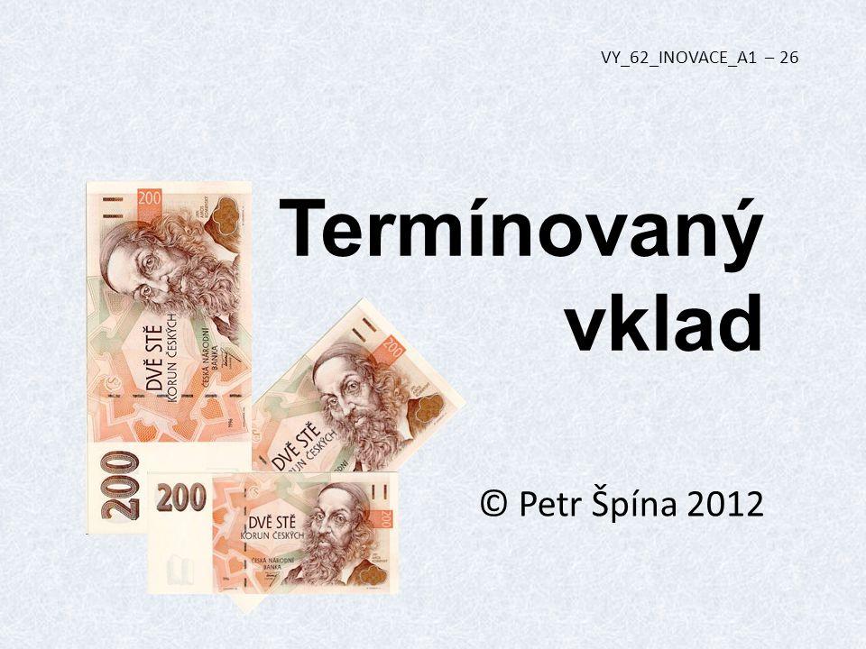 Termínovaný vklad © Petr Špína 2012 VY_62_INOVACE_A1 – 26
