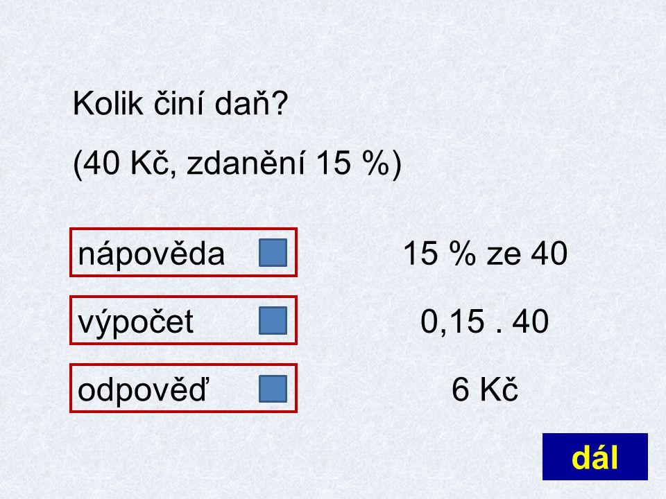 Kolik činí daň? (40 Kč, zdanění 15 %) nápovědaodpověď 15 % ze 40 6 Kč výpočet 0,15. 40 dál